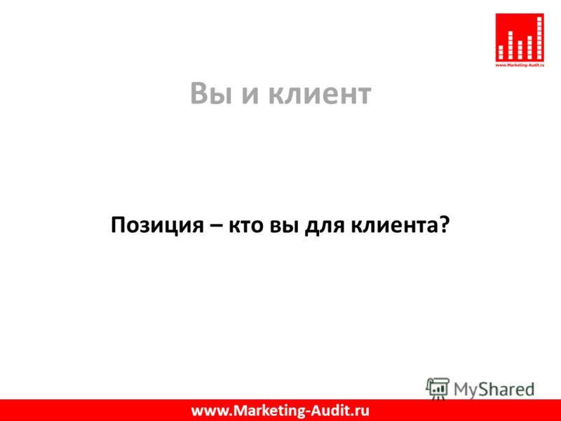 Вы и клиент Позиция – кто вы для клиента? www.Marketing-Audit.ru