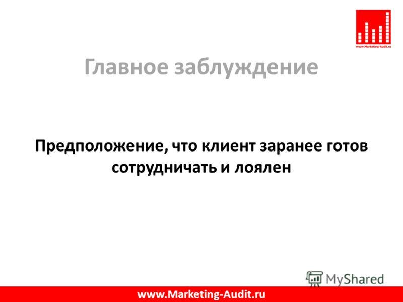 Главное заблуждение Предположение, что клиент заранее готов сотрудничать и лоялен www.Marketing-Audit.ru