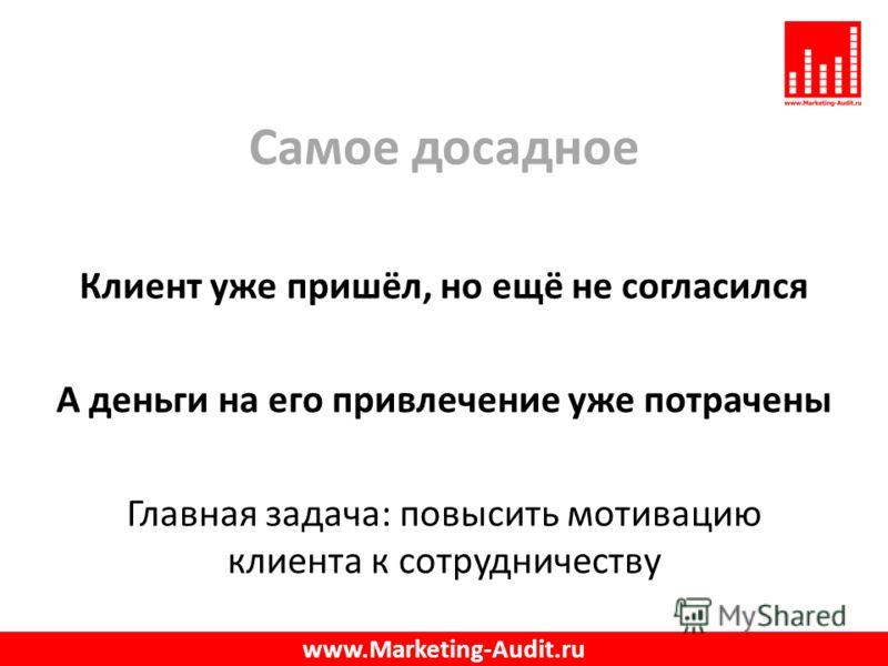 Самое досадное Клиент уже пришёл, но ещё не согласился А деньги на его привлечение уже потрачены Главная задача: повысить мотивацию клиента к сотрудничеству www.Marketing-Audit.ru