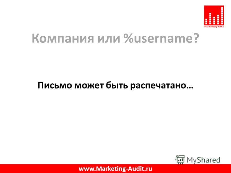 Компания или %username? Письмо может быть распечатано… www.Marketing-Audit.ru
