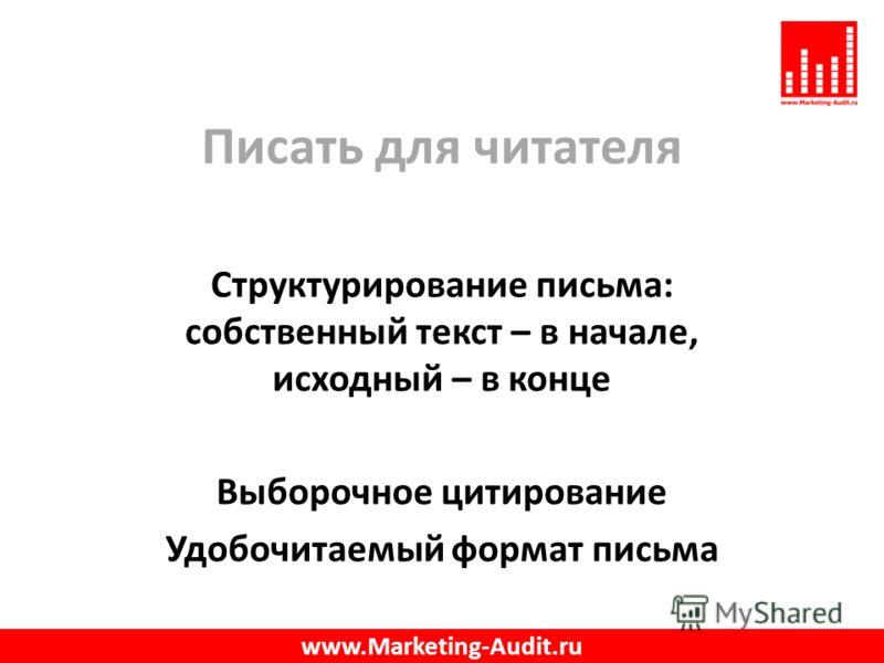 Писать для читателя Структурирование письма: собственный текст – в начале, исходный – в конце Выборочное цитирование Удобочитаемый формат письма www.Marketing-Audit.ru
