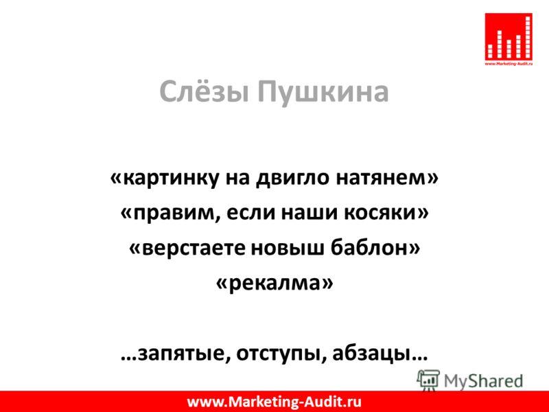 Слёзы Пушкина «картинку на двигло натянем» «правим, если наши косяки» «верстаете новыш баблон» «рекалма» …запятые, отступы, абзацы… www.Marketing-Audit.ru