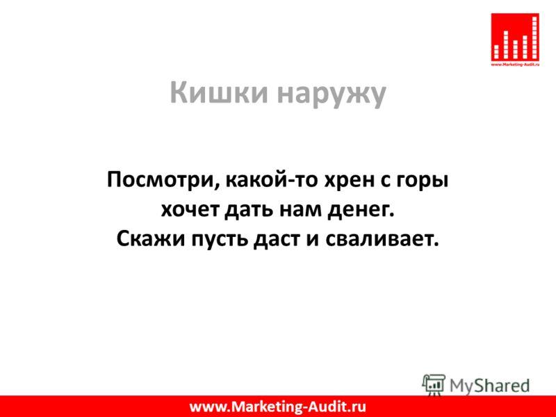 Кишки наружу Посмотри, какой-то хрен с горы хочет дать нам денег. Скажи пусть даст и сваливает. www.Marketing-Audit.ru