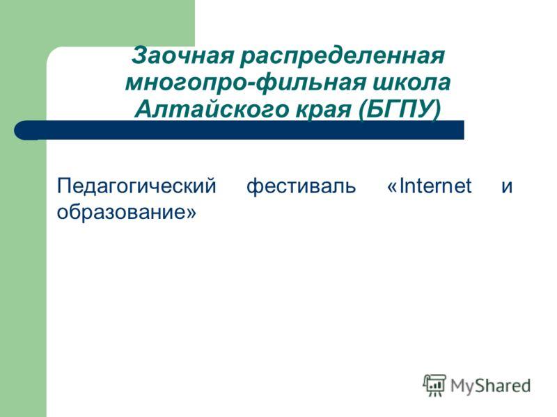 Заочная распределенная многопро-фильная школа Алтайского края (БГПУ) Педагогический фестиваль «Internet и образование»