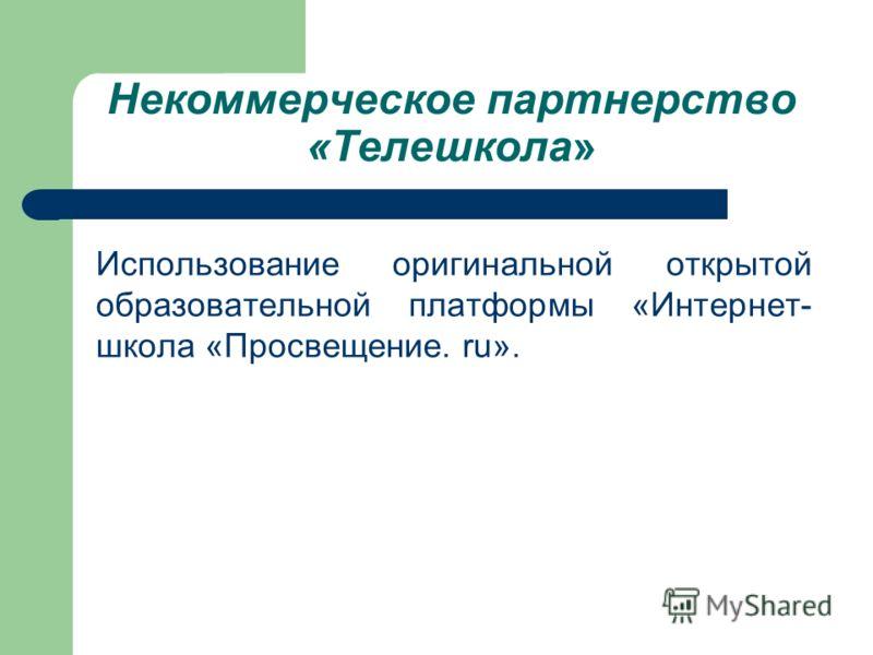 Некоммерческое партнерство «Телешкола» Использование оригинальной открытой образовательной платформы «Интернет- школа «Просвещение. ru».