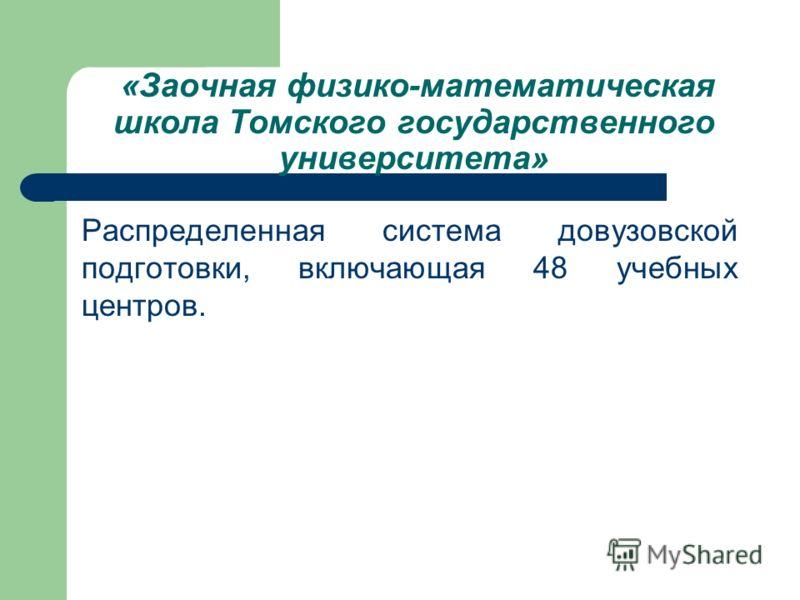 «Заочная физико-математическая школа Томского государственного университета» Распределенная система довузовской подготовки, включающая 48 учебных центров.