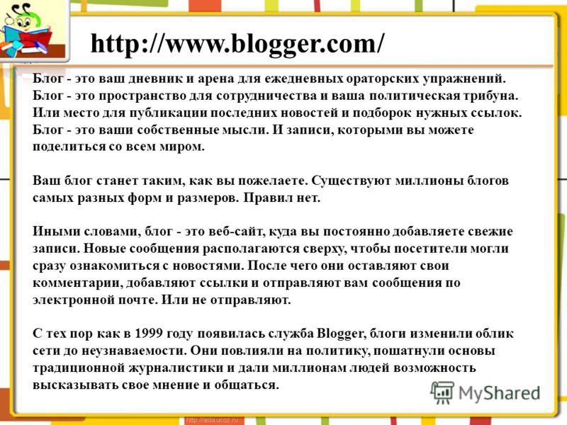 http://www.blogger.com/ Блог - это ваш дневник и арена для ежедневных ораторских упражнений. Блог - это пространство для сотрудничества и ваша политическая трибуна. Или место для публикации последних новостей и подборок нужных ссылок. Блог - это ваши