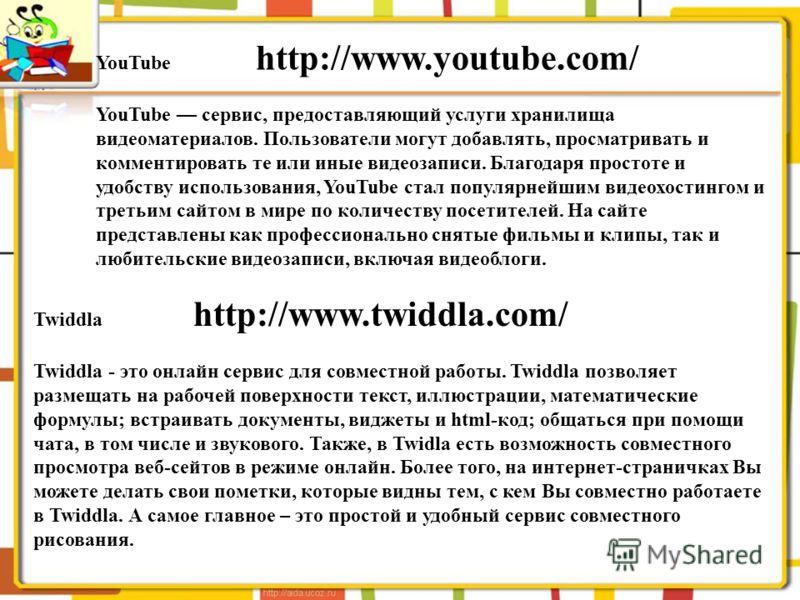 YouTube http://www.youtube.com/ YouTube сервис, предоставляющий услуги хранилища видеоматериалов. Пользователи могут добавлять, просматривать и комментировать те или иные видеозаписи. Благодаря простоте и удобству использования, YouTube стал популярн