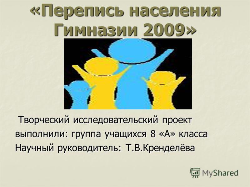 «Перепись населения Гимназии 2009» Творческий исследовательский проект Творческий исследовательский проект выполнили: группа учащихся 8 «А» класса Научный руководитель: Т.В.Кренделёва