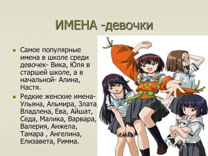 ИМЕНА -девочки Самое популярные имена в школе среди девочек- Вика, Юля в старшей школе, а в начальной- Алина, Настя. Самое популярные имена в школе среди девочек- Вика, Юля в старшей школе, а в начальной- Алина, Настя. Редкие женские имена- Ульяна, А