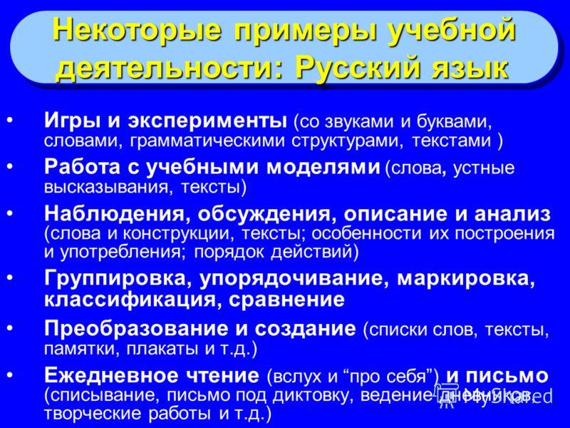 17 Некоторые примеры учебной деятельности: Русский язык Некоторые примеры учебной деятельности: Русский язык Игры и эксперименты (со звуками и буквами, словами, грамматическими структурами, текстами ) Работа с учебными моделями (слова, устные высказы