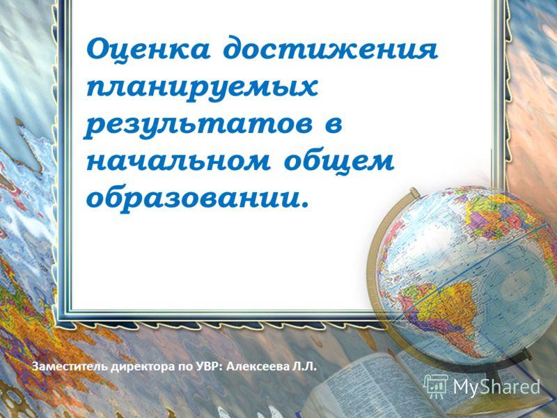 Заместитель директора по УВР: Алексеева Л.Л. Оценка достижения планируемых результатов в начальном общем образовании.