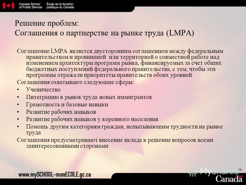 16 Решение проблем: Соглашения о партнерстве на рынке труда (LMPA) Соглашение LMPA является двусторонним соглашением между федеральным правительством и провинцией или территорией о совместной работе над изменением архитектуры программ рынка, финансир