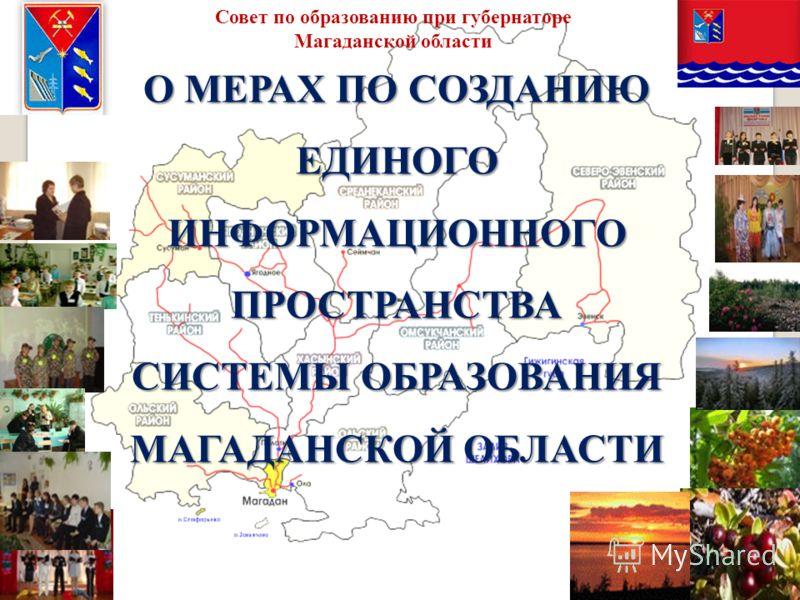 О МЕРАХ ПО СОЗДАНИЮ ЕДИНОГО ИНФОРМАЦИОННОГО ПРОСТРАНСТВА СИСТЕМЫ ОБРАЗОВАНИЯ МАГАДАНСКОЙ ОБЛАСТИ Совет по образованию при губернаторе Магаданской области