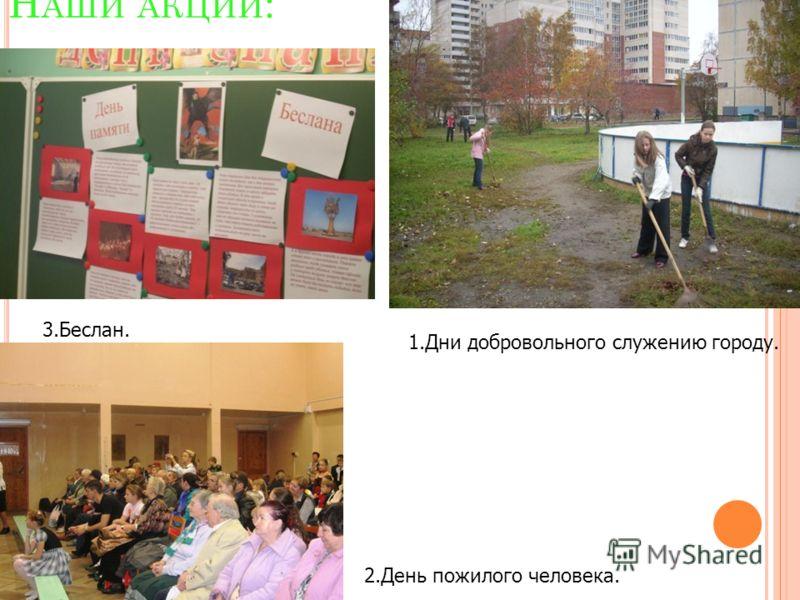 Н АШИ АКЦИИ : 1.Дни добровольного служению городу. 2.День пожилого человека. 3.Беслан.