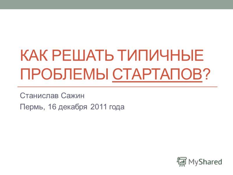 КАК РЕШАТЬ ТИПИЧНЫЕ ПРОБЛЕМЫ СТАРТАПОВ? Станислав Сажин Пермь, 16 декабря 2011 года