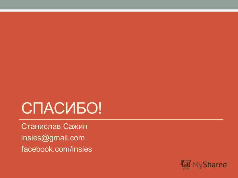СПАСИБО! Станислав Сажин insies@gmail.com facebook.com/insies