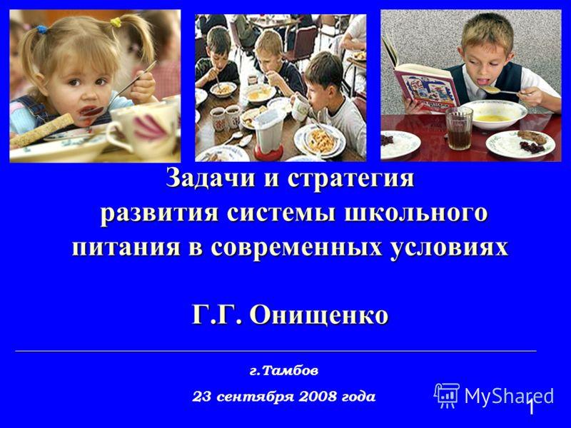 1 Задачи и стратегия развития системы школьного питания в современных условиях Г.Г. Онищенко _________________________________________________________________________ г.Тамбов 23 сентября 2008 года