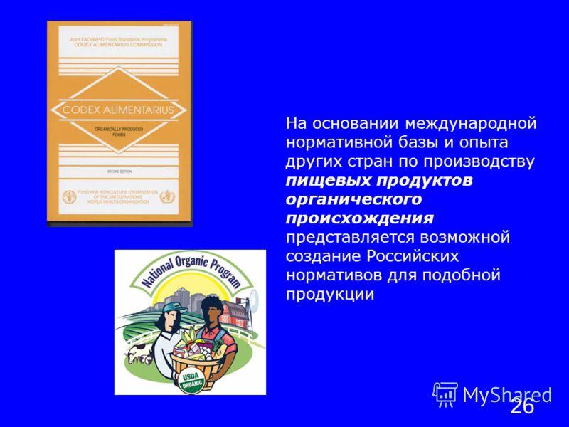 26 На основании международной нормативной базы и опыта других стран по производству пищевых продуктов органического происхождения представляется возможной создание Российских нормативов для подобной продукции