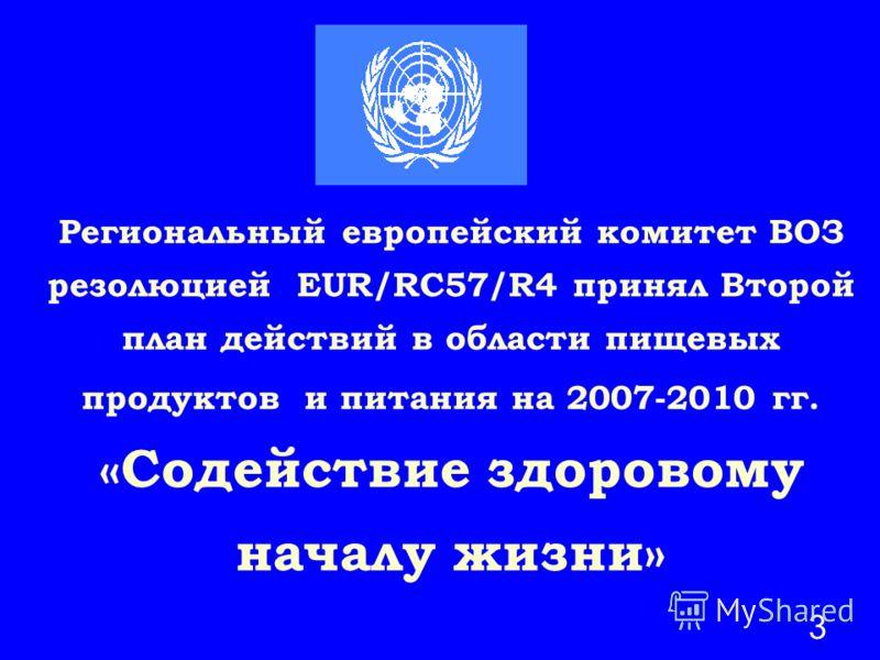 3 Региональный европейский комитет ВОЗ резолюцией ЕUR/RC57/R4 принял Второй план действий в области пищевых продуктов и питания на 2007-2010 гг. «Содействие здоровому началу жизни»