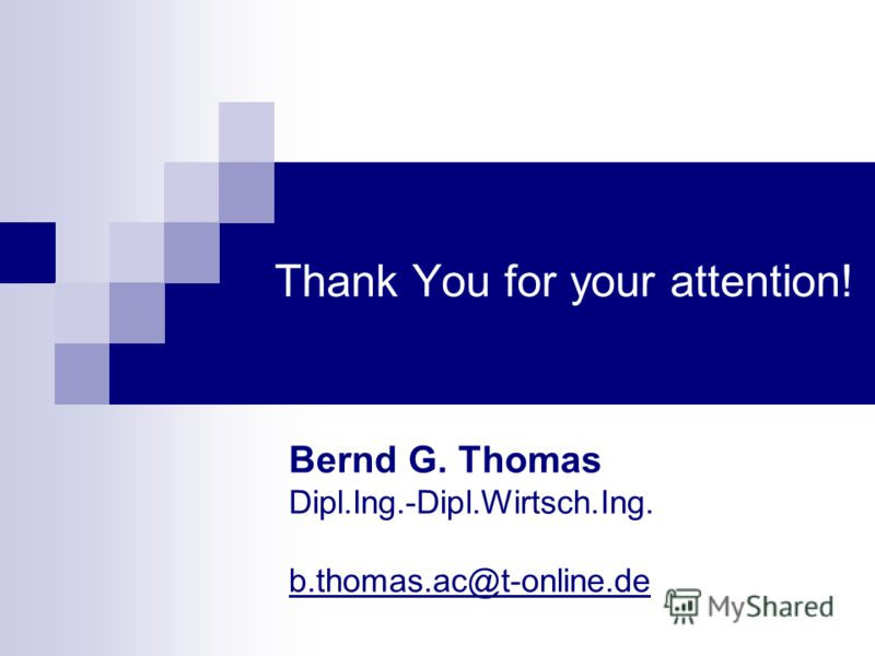 Thank You for your attention! Bernd G. Thomas Dipl.Ing.-Dipl.Wirtsch.Ing. b.thomas.ac@t-online.de