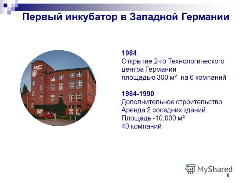 6 Первый инкубатор в Западной Германии 1984 Открытие 2-го Технологического центра Германии площадью 300 м² на 6 компаний 1984-1990 Дополнительное строительство Аренда 2 соседних зданий Площадь -10,000 м² 40 компаний