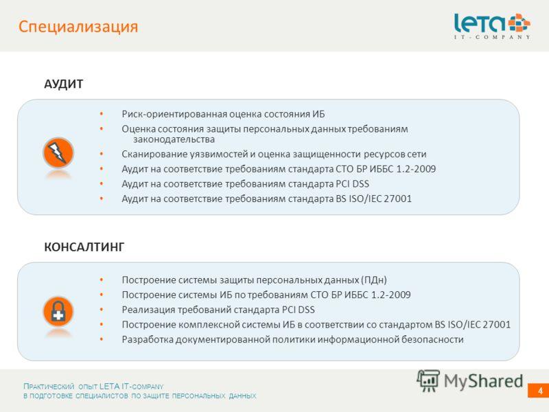П РАКТИЧЕСКИЙ ОПЫТ LETA IT- COMPANY В ПОДГОТОВКЕ СПЕЦИАЛИСТОВ ПО ЗАЩИТЕ ПЕРСОНАЛЬНЫХ ДАННЫХ 4 Специализация Построение системы защиты персональных данных (ПДн) Построение системы ИБ по требованиям СТО БР ИББС 1.2-2009 Реализация требований стандарта