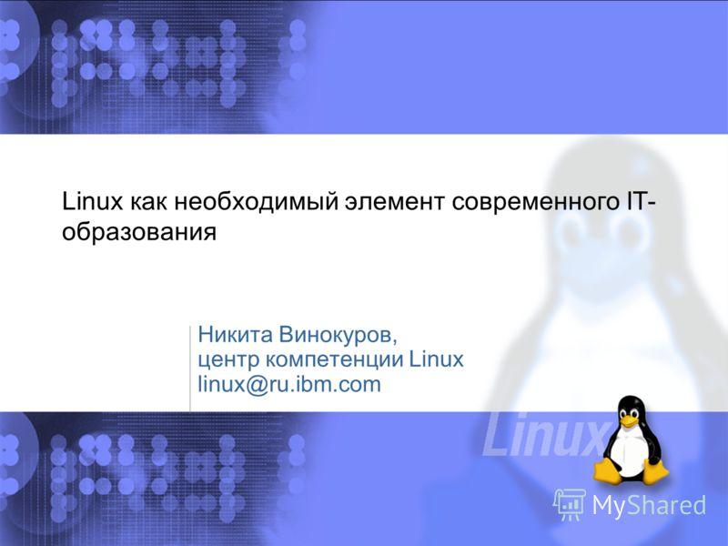 Никита Винокуров, центр компетенции Linux linux@ru.ibm.com Linux как необходимый элемент современного IT- образования