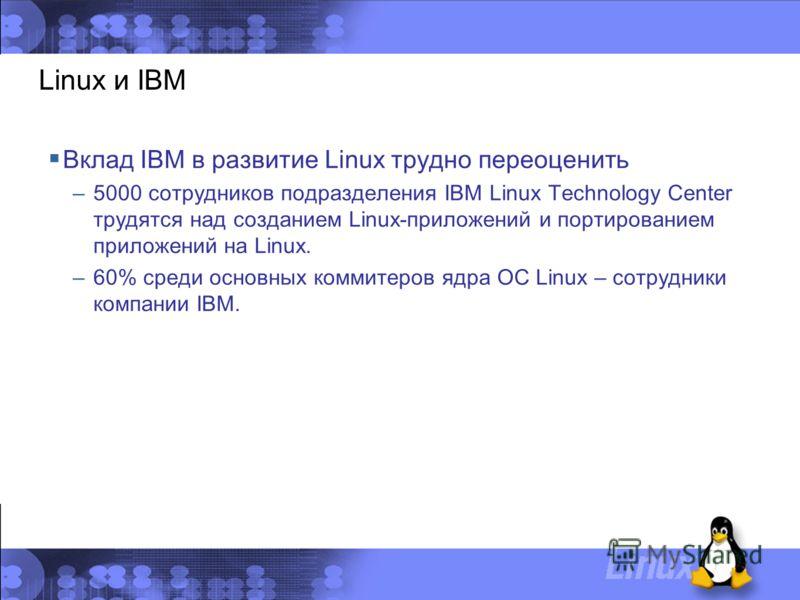 Linux и IBM Вклад IBM в развитие Linux трудно переоценить –5000 сотрудников подразделения IBM Linux Technology Center трудятся над созданием Linux-приложений и портированием приложений на Linux. –60% среди основных коммитеров ядра ОС Linux – сотрудни