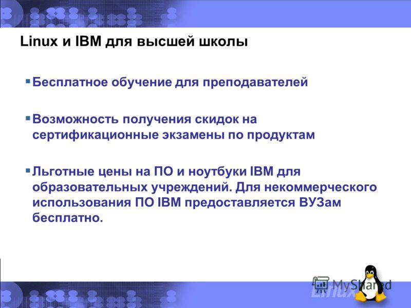 Linux и IBM для высшей школы Бесплатное обучение для преподавателей Возможность получения скидок на сертификационные экзамены по продуктам Льготные цены на ПО и ноутбуки IBM для образовательных учреждений. Для некоммерческого использования ПО IBM пре