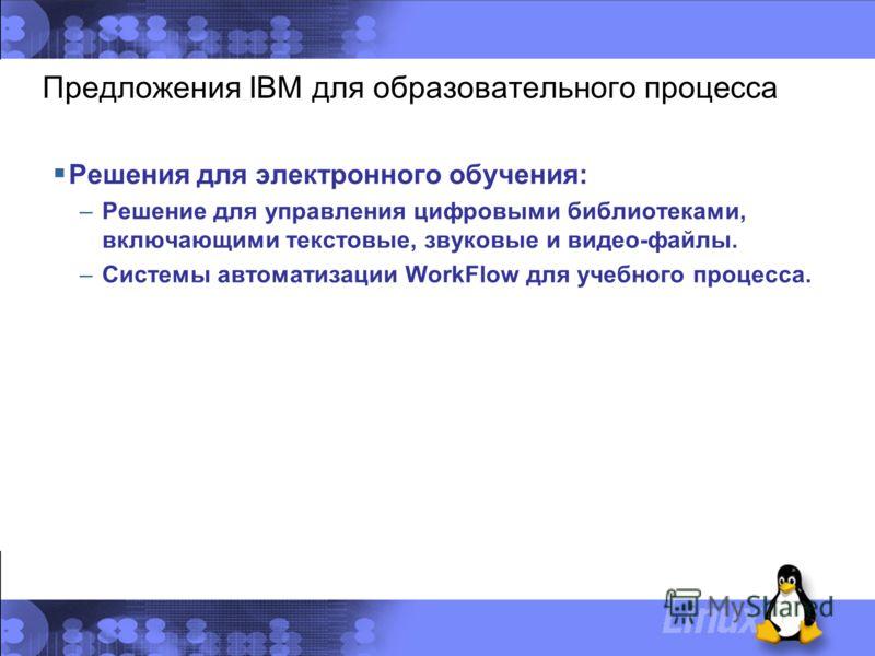 Предложения IBM для образовательного процесса Решения для электронного обучения: –Решение для управления цифровыми библиотеками, включающими текстовые, звуковые и видео-файлы. –Системы автоматизации WorkFlow для учебного процесса.