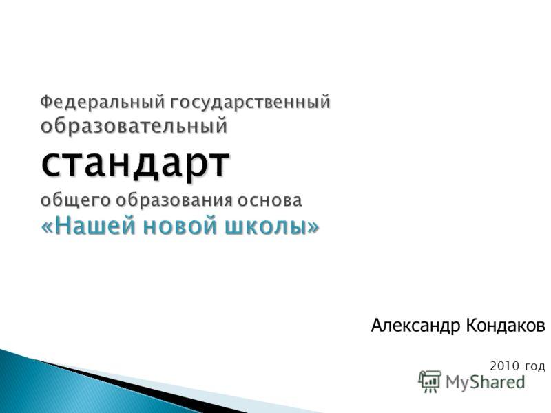 Федеральный государственный образовательный стандарт общего образования основа «Нашей новой школы» Александр Кондаков 2010 год