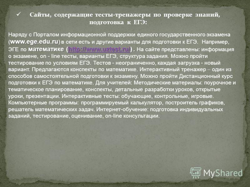 Сайты, содержащие тесты-тренажеры по проверке знаний, подготовка к ЕГЭ: www.ege.edu.ru математике (http://www.uztest.ru/). Наряду с Порталом информационной поддержки единого государственного экзамена ( www.ege.edu.ru ) в сети есть и другие варианты д