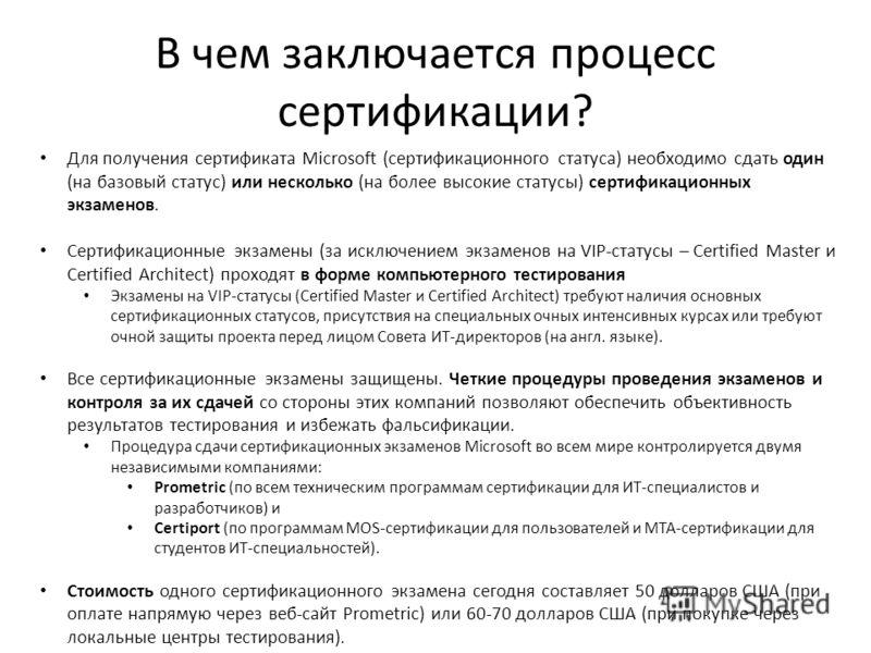 В чем заключается процесс сертификации? Для получения сертификата Microsoft (сертификационного статуса) необходимо сдать один (на базовый статус) или несколько (на более высокие статусы) сертификационных экзаменов. Сертификационные экзамены (за исклю