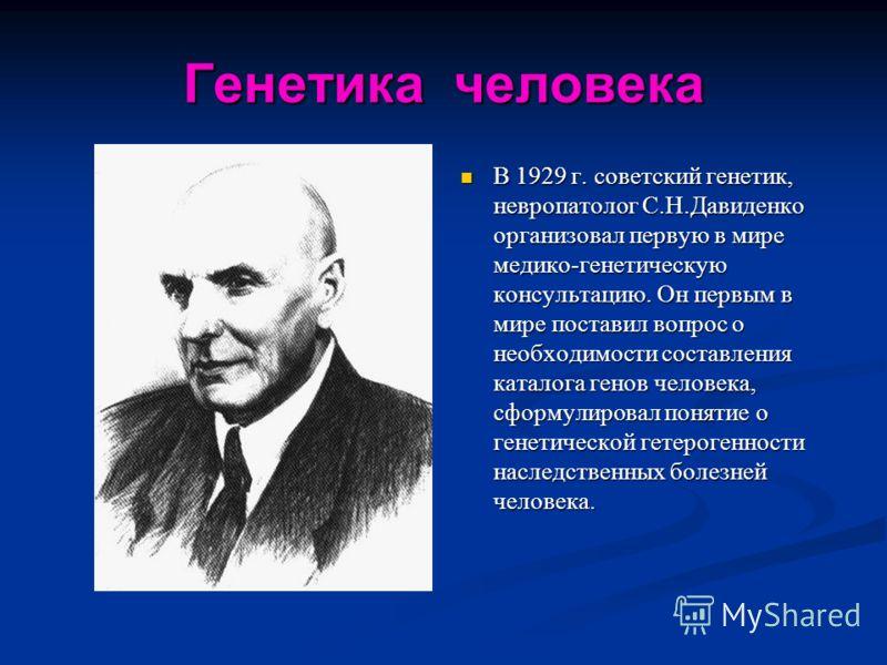 Генетика человека В 1929 г. советский генетик, невропатолог С.Н.Давиденко организовал первую в мире медико-генетическую консультацию. Он первым в мире поставил вопрос о необходимости составления каталога генов человека, сформулировал понятие о генети