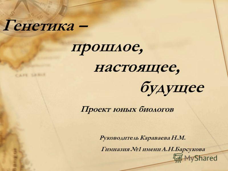 Генетика – прошлое, настоящее, будущее Проект юных биологов Руководитель Караваева Н.М. Гимназия 1 имени А.Н.Барсукова
