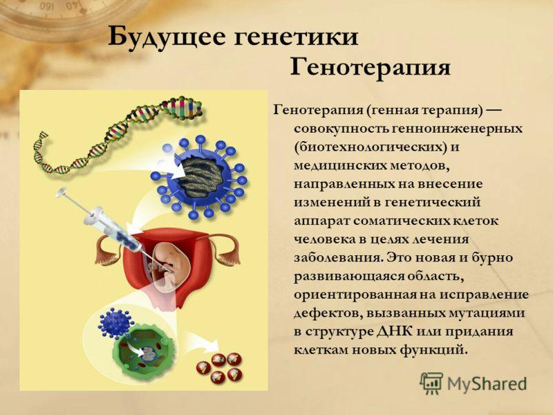 Будущее генетики Генотерапия Генотерапия (генная терапия) совокупность генноинженерных (биотехнологических) и медицинских методов, направленных на внесение изменений в генетический аппарат соматических клеток человека в целях лечения заболевания. Это