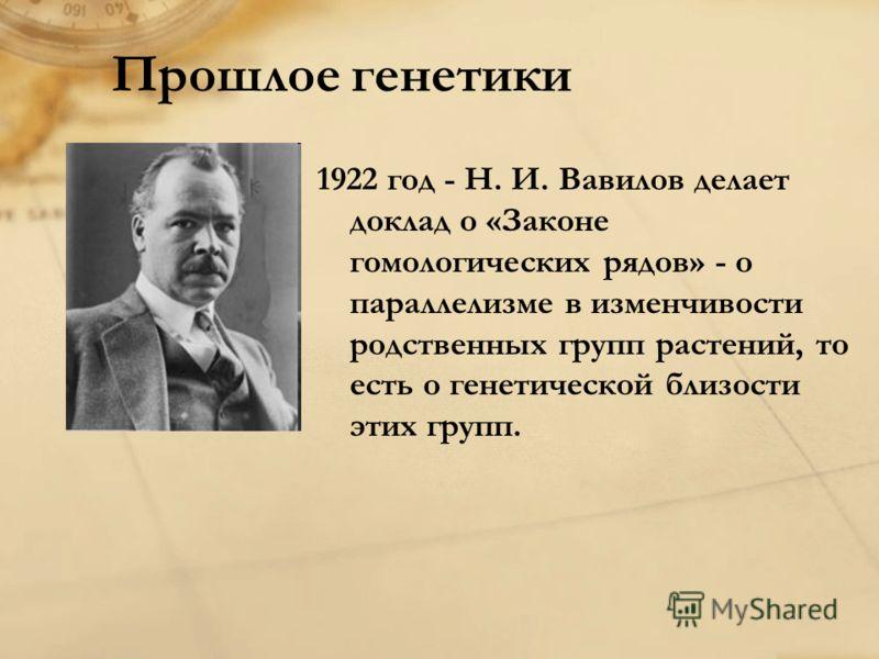 Прошлое генетики 1922 год - Н. И. Вавилов делает доклад о «Законе гомологических рядов» - о параллелизме в изменчивости родственных групп растений, то есть о генетической близости этих групп.