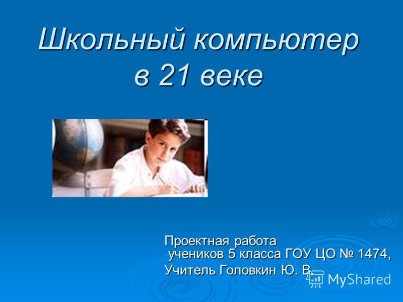 Школьный компьютер в 21 веке Проектная работа учеников 5 класса ГОУ ЦО 1474, Учитель Головкин Ю. В.