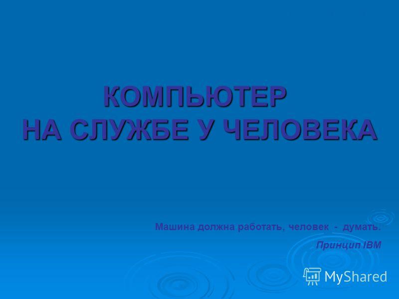 КОМПЬЮТЕР НА СЛУЖБЕ У ЧЕЛОВЕКА Л.Л. Босова, УМК по информатике для 5-7 классов Машина должна работать, человек - думать. Принцип IBM