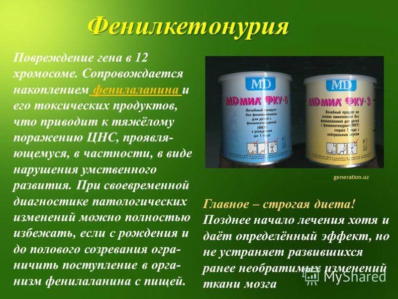 Повреждение гена в 12 хромосоме. Сопровождается накоплением фенилаланина и его токсических продуктов, что приводит к тяжёлому поражению ЦНС, проявля- ющемуся, в частности, в виде нарушения умственного развития. При своевременной диагностике патологич