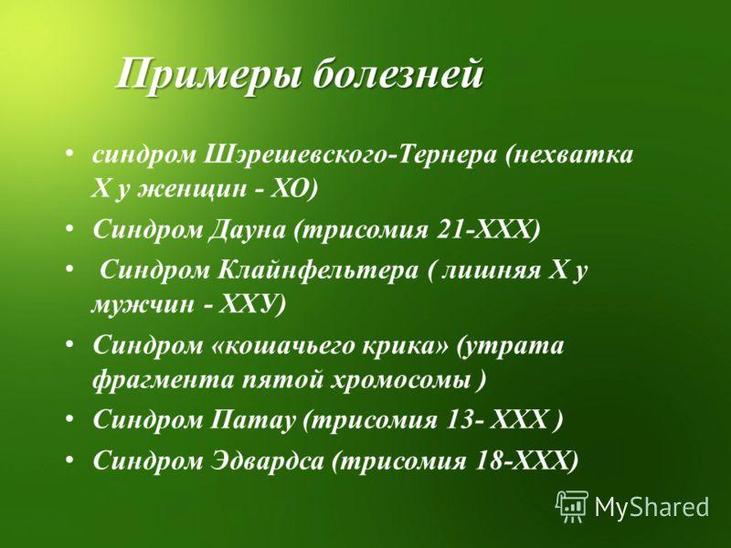 Примеры болезней синдром Шэрешевского-Тернера (нехватка Х у женщин - ХО) Синдром Дауна (трисомия 21-ХХХ) Синдром Клайнфельтера ( лишняя Х у мужчин - ХХУ) Синдром «кошачьего крика» (утрата фрагмента пятой хромосомы ) Синдром Патау (трисомия 13- ХХХ )