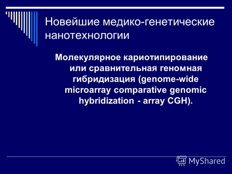 Новейшие медико-генетические нанотехнологии Молекулярное кариотипирование или сравнительная геномная гибридизация (genome-wide microarray comparative genomic hybridization - array CGH).
