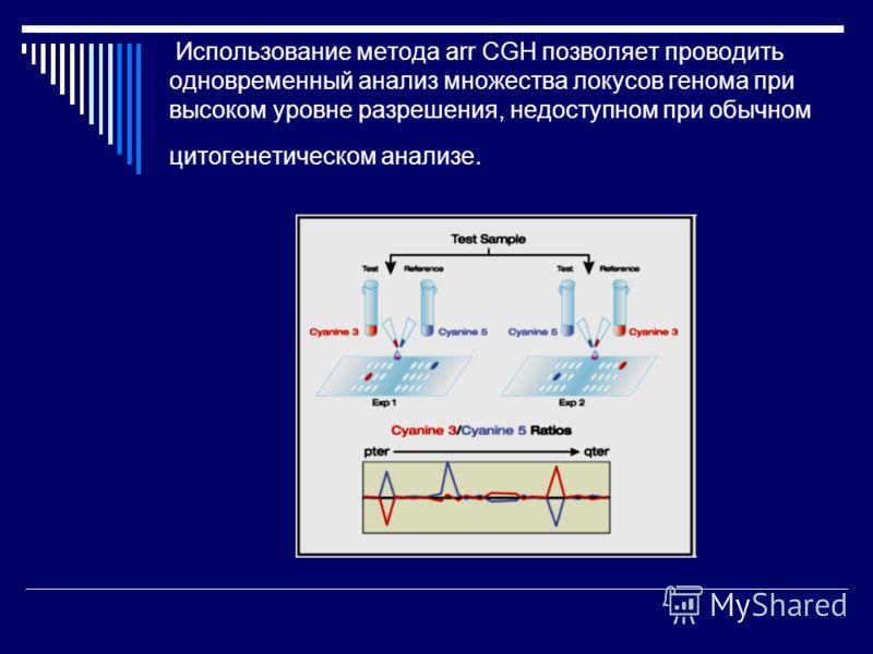 Использование метода arr CGH позволяет проводить одновременный анализ множества локусов генома при высоком уровне разрешения, недоступном при обычном цитогенетическом анализе.