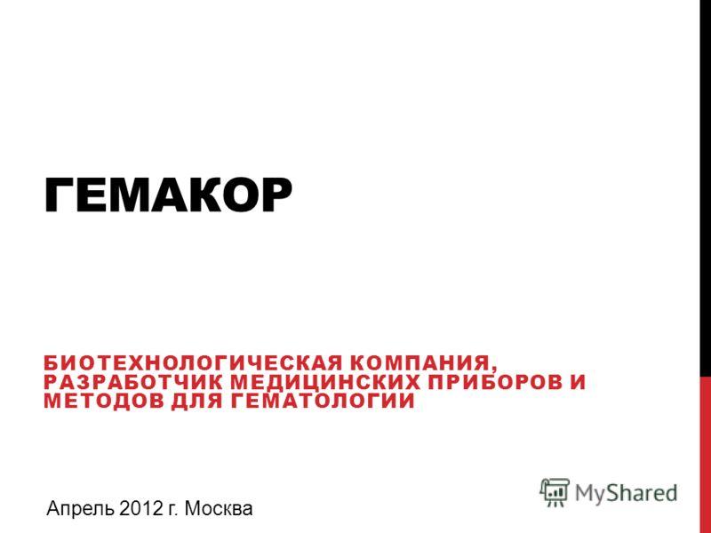 ГЕМАКОР БИОТЕХНОЛОГИЧЕСКАЯ КОМПАНИЯ, РАЗРАБОТЧИК МЕДИЦИНСКИХ ПРИБОРОВ И МЕТОДОВ ДЛЯ ГЕМАТОЛОГИИ Апрель 2012 г. Москва