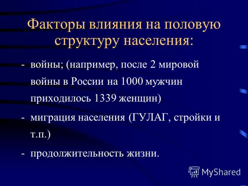 Факторы влияния на половую структуру населения: -войны; (например, после 2 мировой войны в России на 1000 мужчин приходилось 1339 женщин) -миграция населения (ГУЛАГ, стройки и т.п.) -продолжительность жизни.