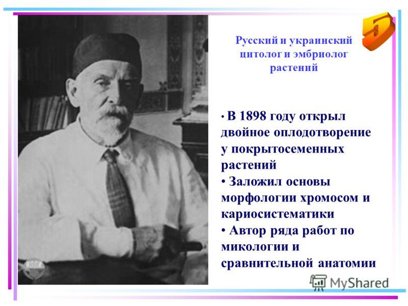 В 1898 году открыл двойное оплодотворение у покрытосеменных растений Заложил основы морфологии хромосом и кариосистематики Автор ряда работ по микологии и сравнительной анатомии Русский и украинский цитолог и эмбриолог растений