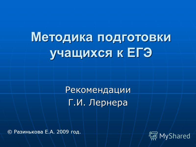 Методика подготовки учащихся к ЕГЭ Рекомендации Г.И. Лернера © Разинькова Е.А. 2009 год.