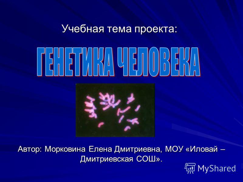 Учебная тема проекта: Автор: Морковина Елена Дмитриевна, МОУ «Иловай – Дмитриевская СОШ».