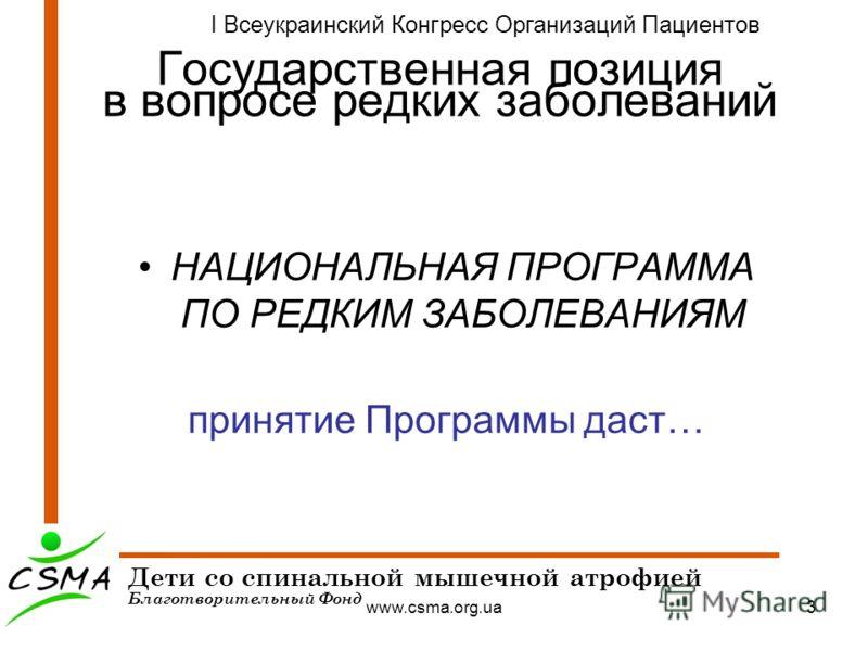 www.csma.org.ua3 Государственная позиция в вопросе редких заболеваний НАЦИОНАЛЬНАЯ ПРОГРАММА ПО РЕДКИМ ЗАБОЛЕВАНИЯМ принятие Программы даст… Дети со спинальной мышечной атрофией Благотворительный Фонд I Всеукраинский Конгресс Организаций Пациентов